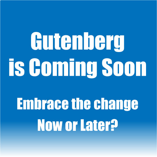Gutenberg is Coming Soon. Embrace the change. Now or Later?